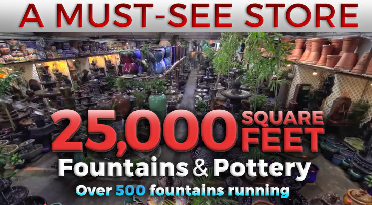 Must See Store over 25,000 square feet of fountains and pottery. Over 500 fountains running.