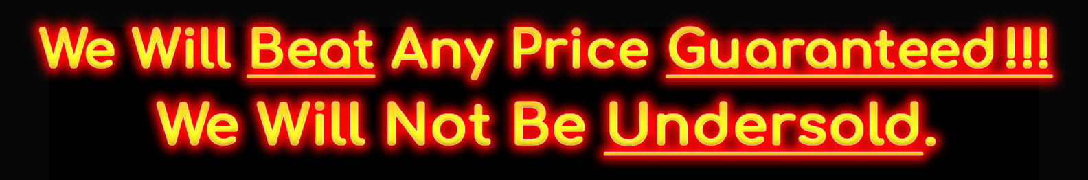 We Will Beat Any Price Guaranteed!!! We Will Not Be Undersold.